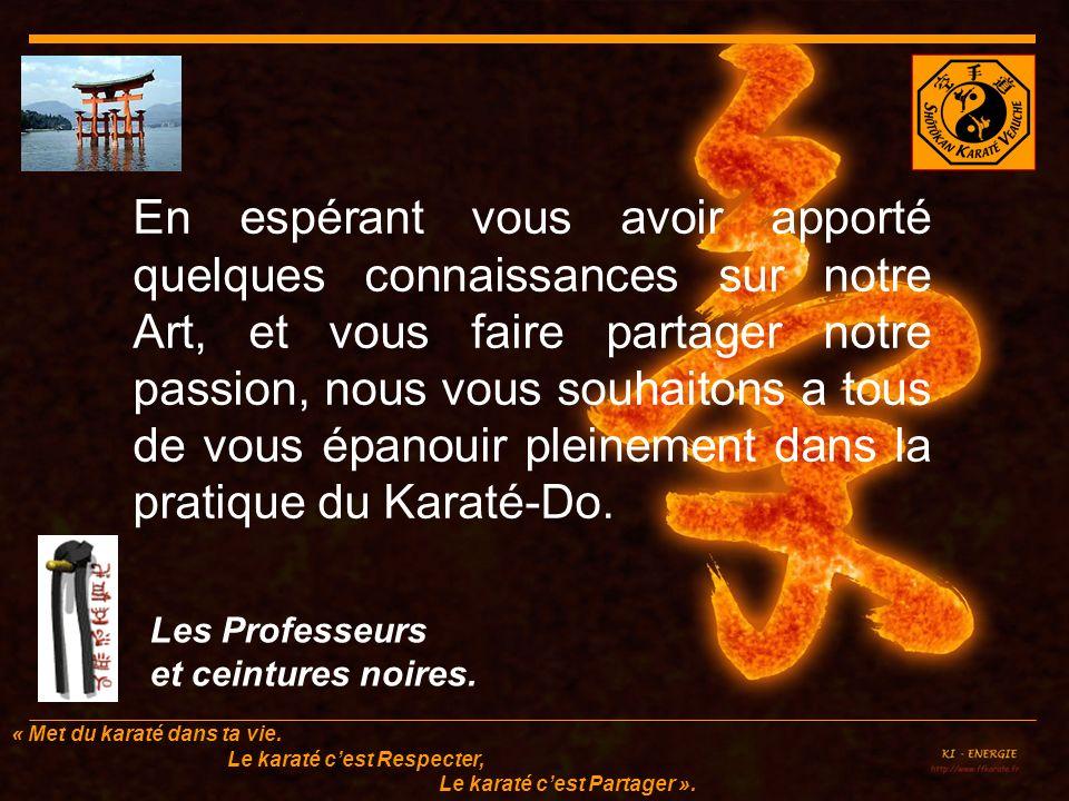 En espérant vous avoir apporté quelques connaissances sur notre Art, et vous faire partager notre passion, nous vous souhaitons a tous de vous épanouir pleinement dans la pratique du Karaté-Do.