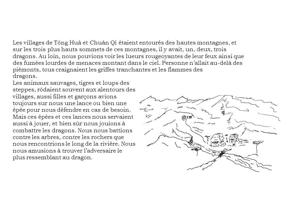 Les villages de Tóng Huà et Chuán Qí étaient entourés des hautes montagnes, et sur les trois plus hauts sommets de ces montagnes, il y avait, un, deux, trois dragons. Au loin, nous pouvions voir les lueurs rougeoyantes de leur feux ainsi que des fumées lourdes de menaces montant dans le ciel. Personne n'allait au-delà des piémonts, tous craignaient les griffes tranchantes et les flammes des