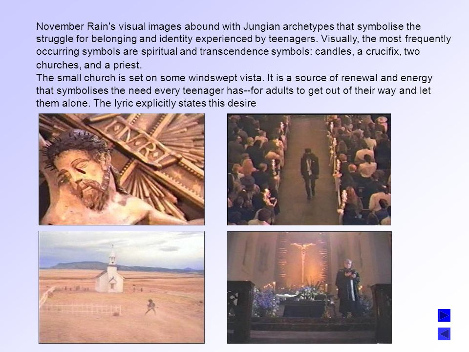 November Rain s visual images abound with Jungian archetypes that symbolise the struggle for belonging and identity experienced by teenagers. Visually, the most frequently occurring symbols are spiritual and transcendence symbols: candles, a crucifix, two churches, and a priest.