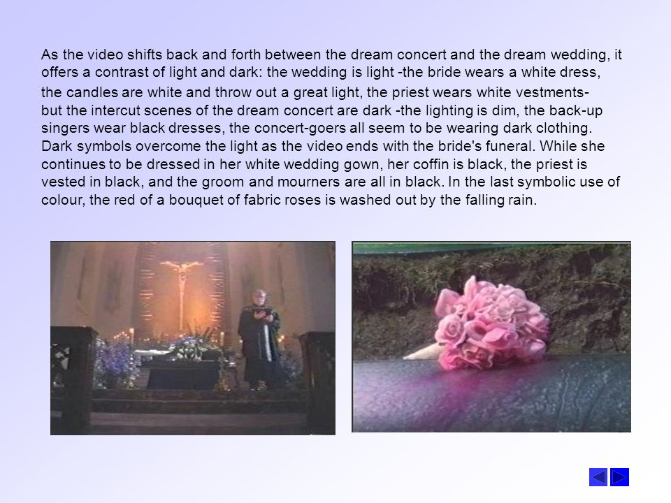 As the video shifts back and forth between the dream concert and the dream wedding, it offers a contrast of light and dark: the wedding is light -the bride wears a white dress, the candles are white and throw out a great light, the priest wears white vestments-