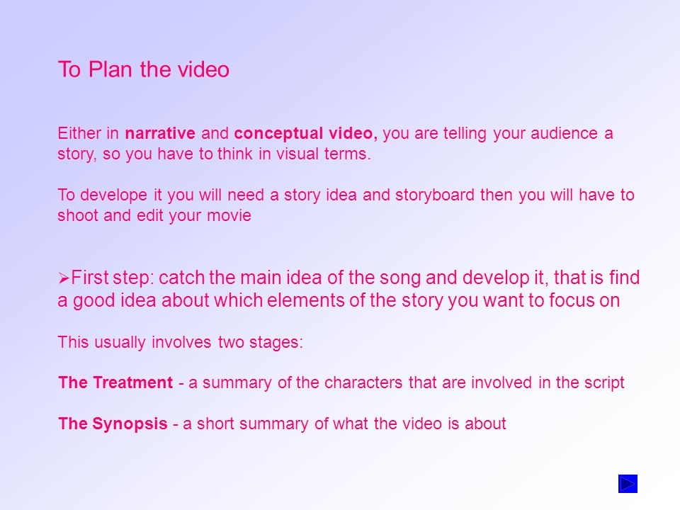 To Plan the video Either in narrative and conceptual video, you are telling your audience a story, so you have to think in visual terms.
