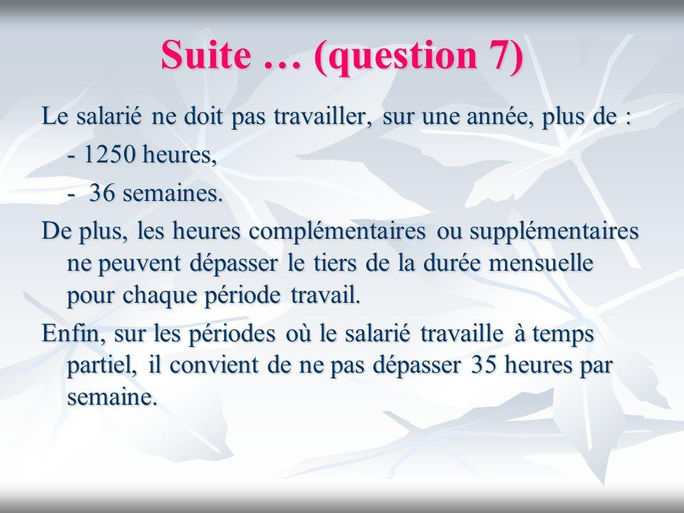 Suite … (question 7)Le salarié ne doit pas travailler, sur une année, plus de : - 1250 heures, - 36 semaines.