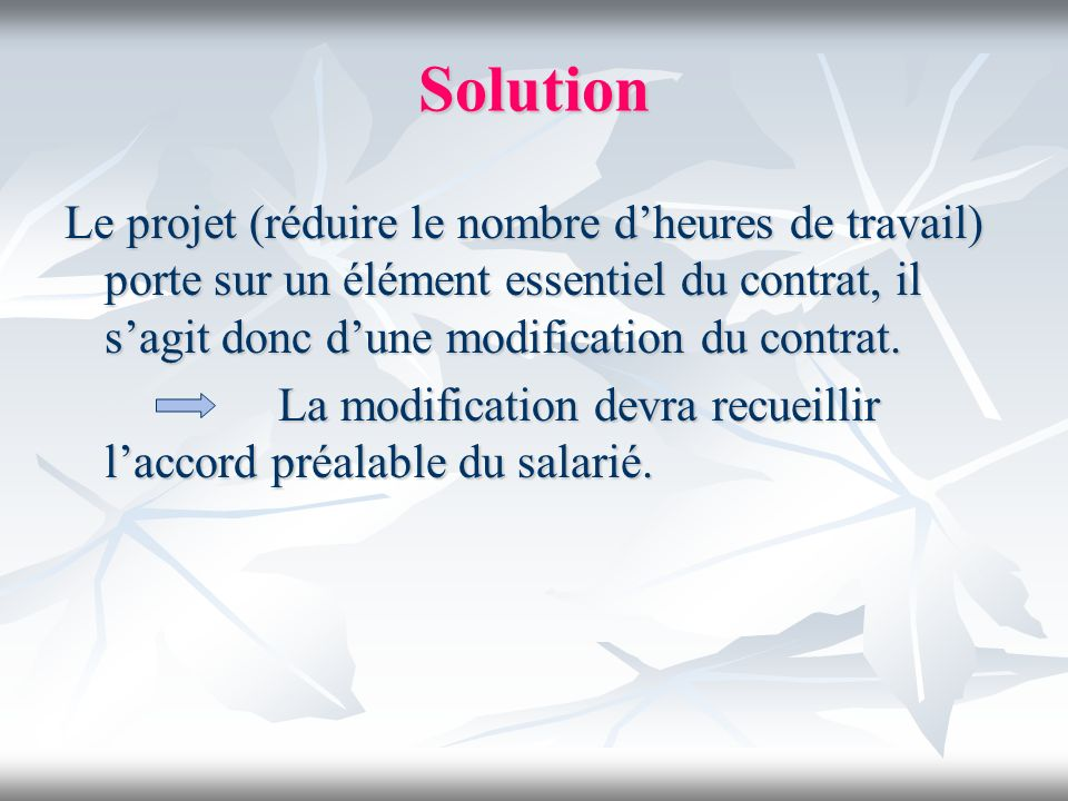 Solution Le projet (réduire le nombre d'heures de travail) porte sur un élément essentiel du contrat, il s'agit donc d'une modification du contrat.