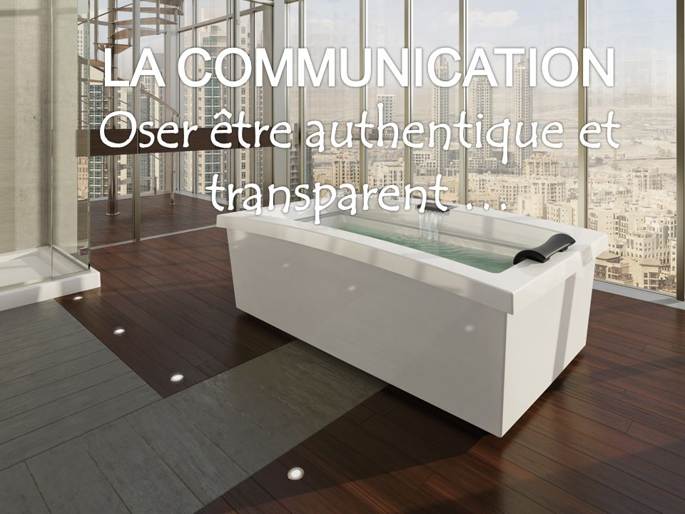 LA COMMUNICATION Oser être authentique et transparent …