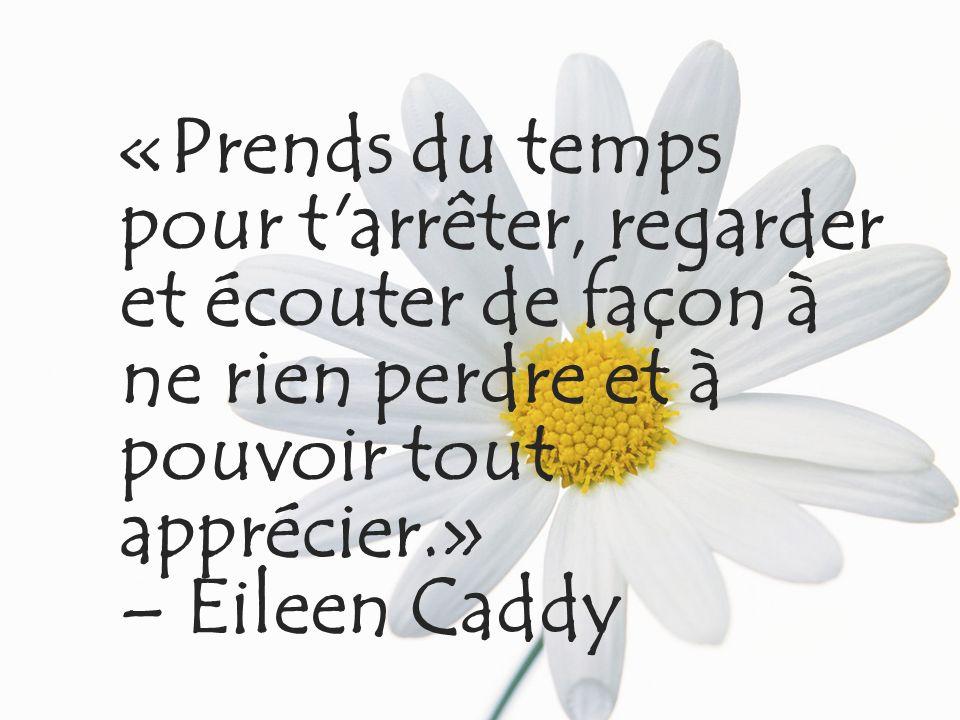 «Prends du temps pour t arrêter, regarder et écouter de façon à ne rien perdre et à pouvoir tout apprécier.» – Eileen Caddy
