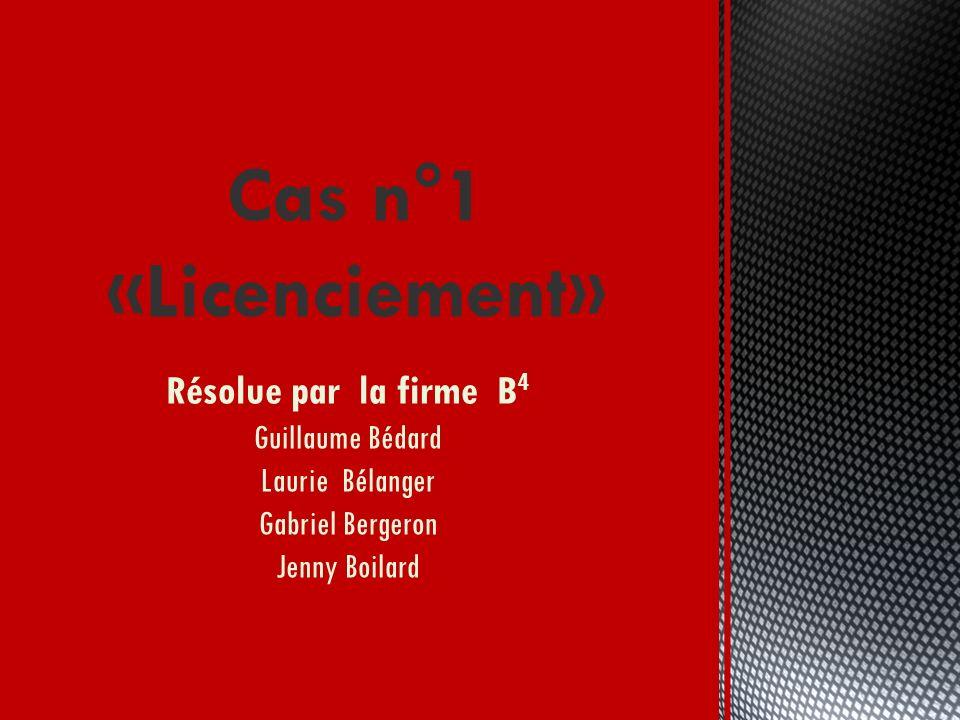 Cas n°1 «Licenciement» Résolue par la firme B4 Guillaume Bédard