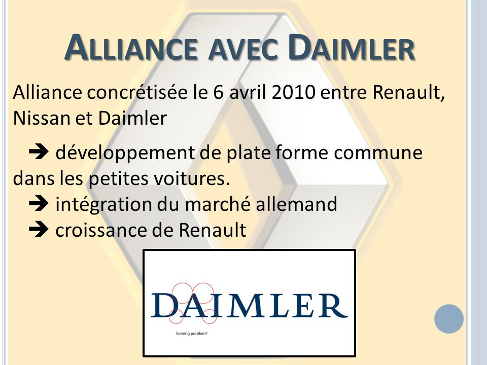 Alliance avec Daimler Alliance concrétisée le 6 avril 2010 entre Renault, Nissan et Daimler.