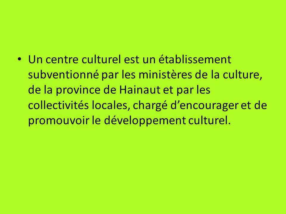 Un centre culturel est un établissement subventionné par les ministères de la culture, de la province de Hainaut et par les collectivités locales, chargé d'encourager et de promouvoir le développement culturel.