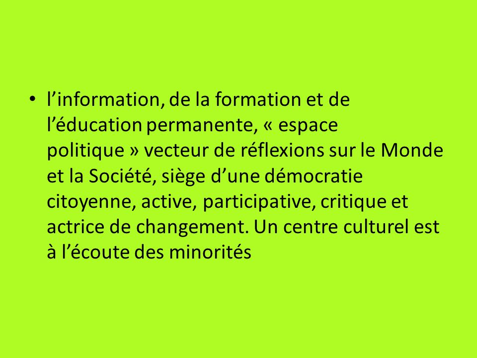 l'information, de la formation et de l'éducation permanente, « espace politique » vecteur de réflexions sur le Monde et la Société, siège d'une démocratie citoyenne, active, participative, critique et actrice de changement.