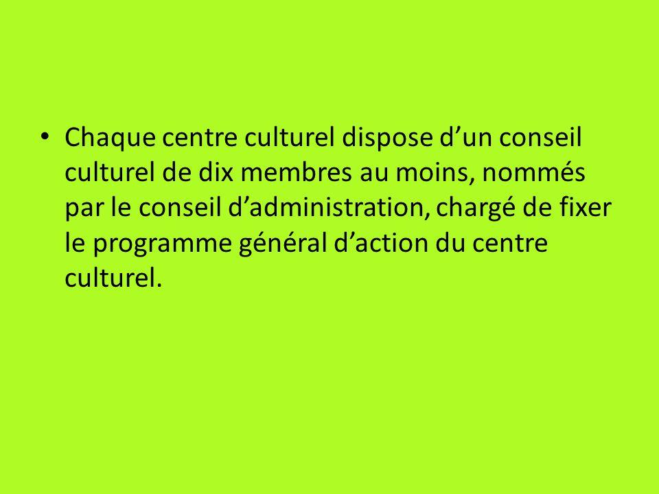 Chaque centre culturel dispose d'un conseil culturel de dix membres au moins, nommés par le conseil d'administration, chargé de fixer le programme général d'action du centre culturel.