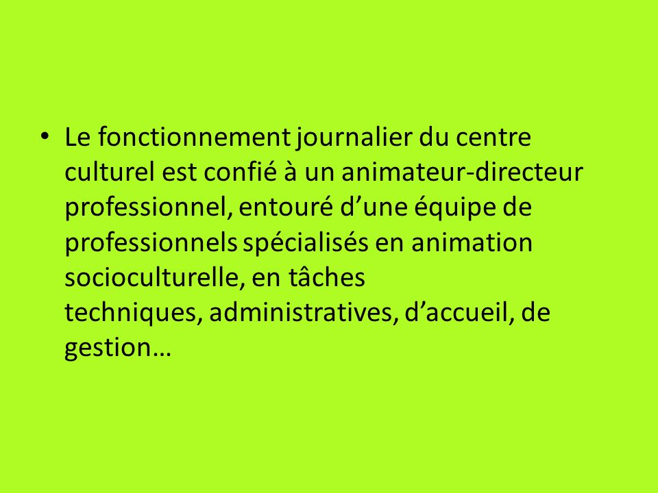 Le fonctionnement journalier du centre culturel est confié à un animateur-directeur professionnel, entouré d'une équipe de professionnels spécialisés en animation socioculturelle, en tâches techniques, administratives, d'accueil, de gestion…