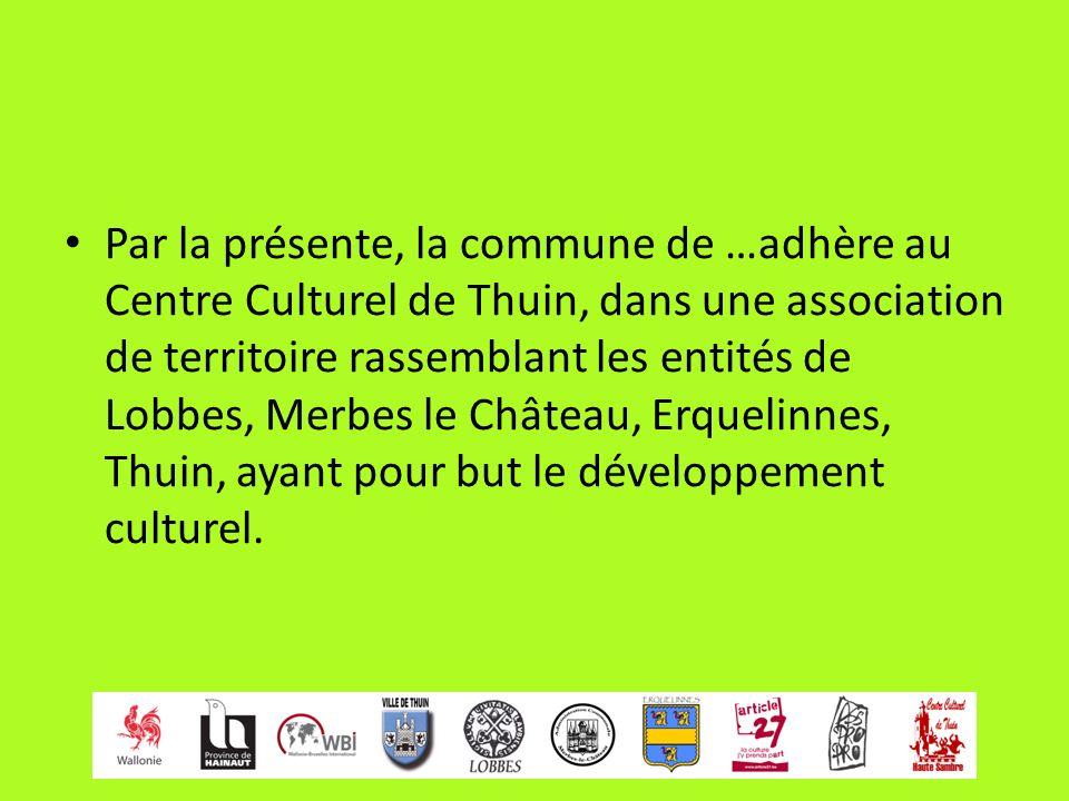 Par la présente, la commune de …adhère au Centre Culturel de Thuin, dans une association de territoire rassemblant les entités de Lobbes, Merbes le Château, Erquelinnes, Thuin, ayant pour but le développement culturel.