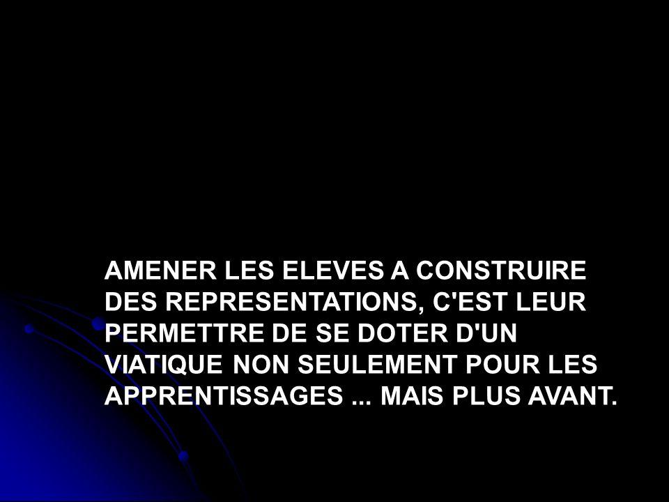 AMENER LES ELEVES A CONSTRUIRE DES REPRESENTATIONS, C EST LEUR PERMETTRE DE SE DOTER D UN VIATIQUE NON SEULEMENT POUR LES APPRENTISSAGES ...