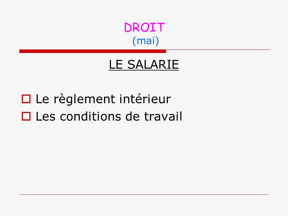 DROIT (mai) LE SALARIE Le règlement intérieur Les conditions de travail