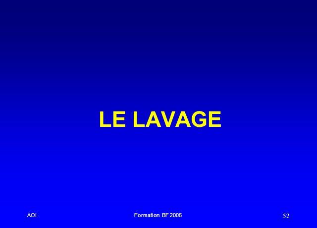 LE LAVAGE AOI. Formation BF 2005. Il se fait après trempage des instruments pendant 15 minutes et dans la même solution.