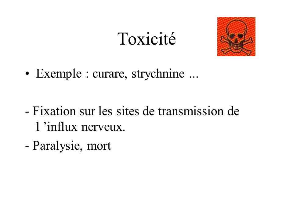 Toxicité Exemple : curare, strychnine ...
