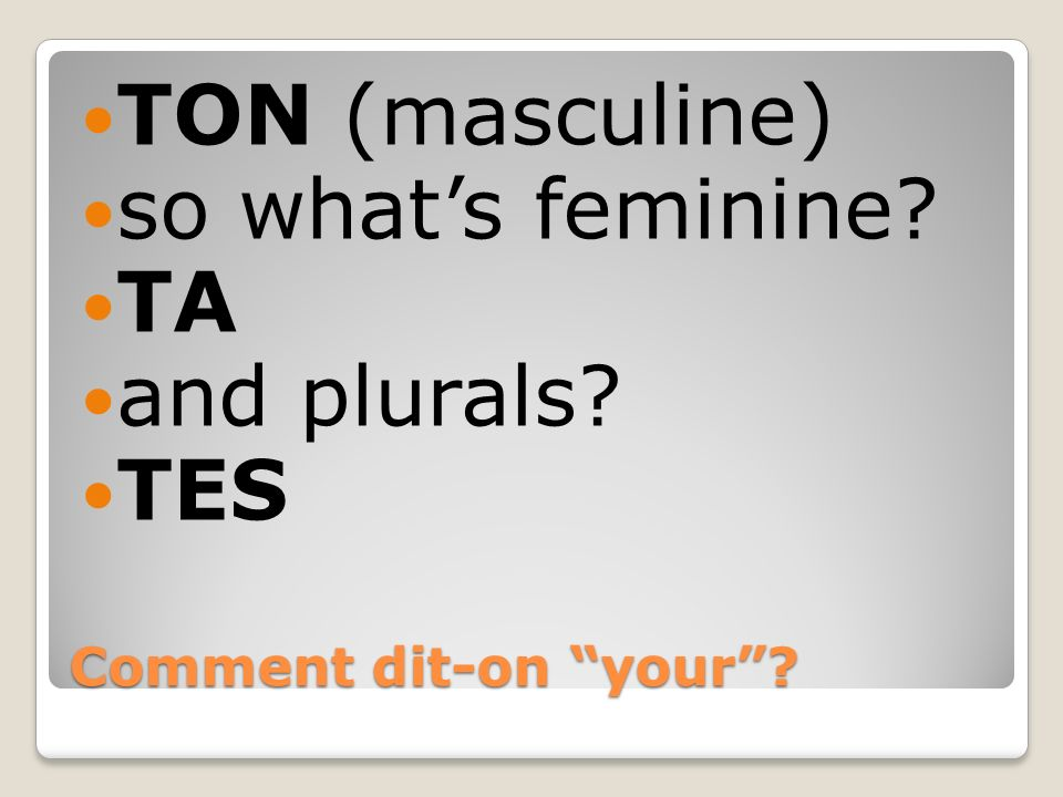 TON (masculine) so what's feminine TA and plurals TES