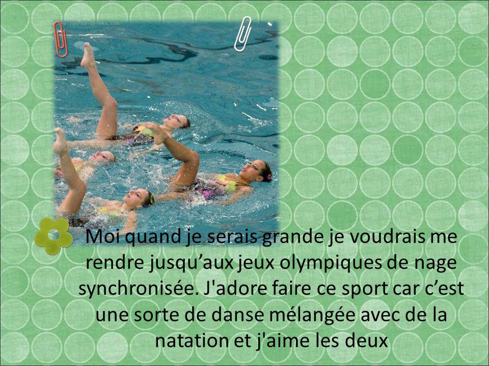 Moi quand je serais grande je voudrais me rendre jusqu'aux jeux olympiques de nage synchronisée.