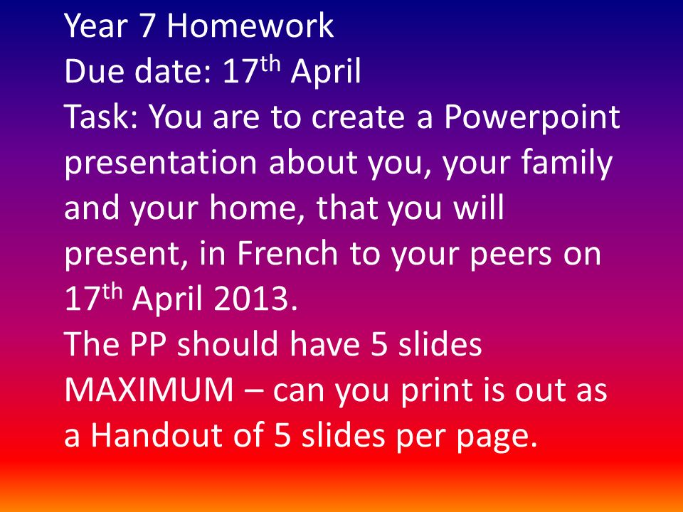 Year 7 Homework Due date: 17th April Task: You are to create a Powerpoint presentation about you, your family and your home, that you will present, in French to your peers on 17th April 2013.