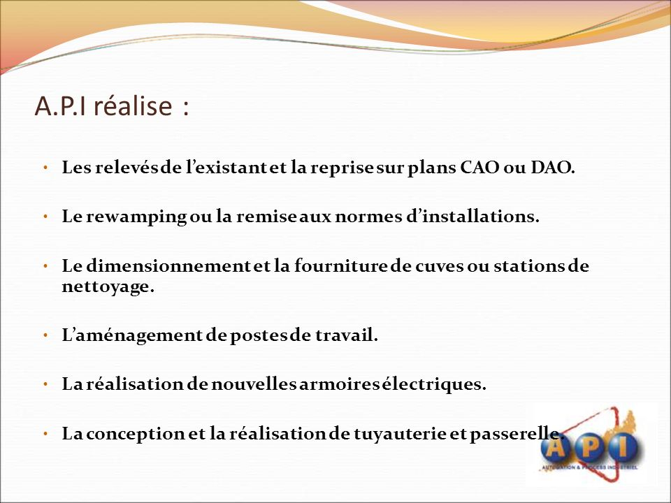 A.P.I réalise : Les relevés de l'existant et la reprise sur plans CAO ou DAO. Le rewamping ou la remise aux normes d'installations.