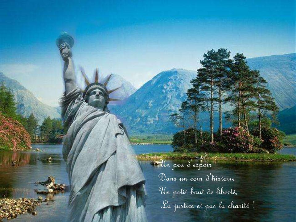 Un peu d'espoir Dans un coin d'histoire Un petit bout de liberté, La justice et pas la charité !
