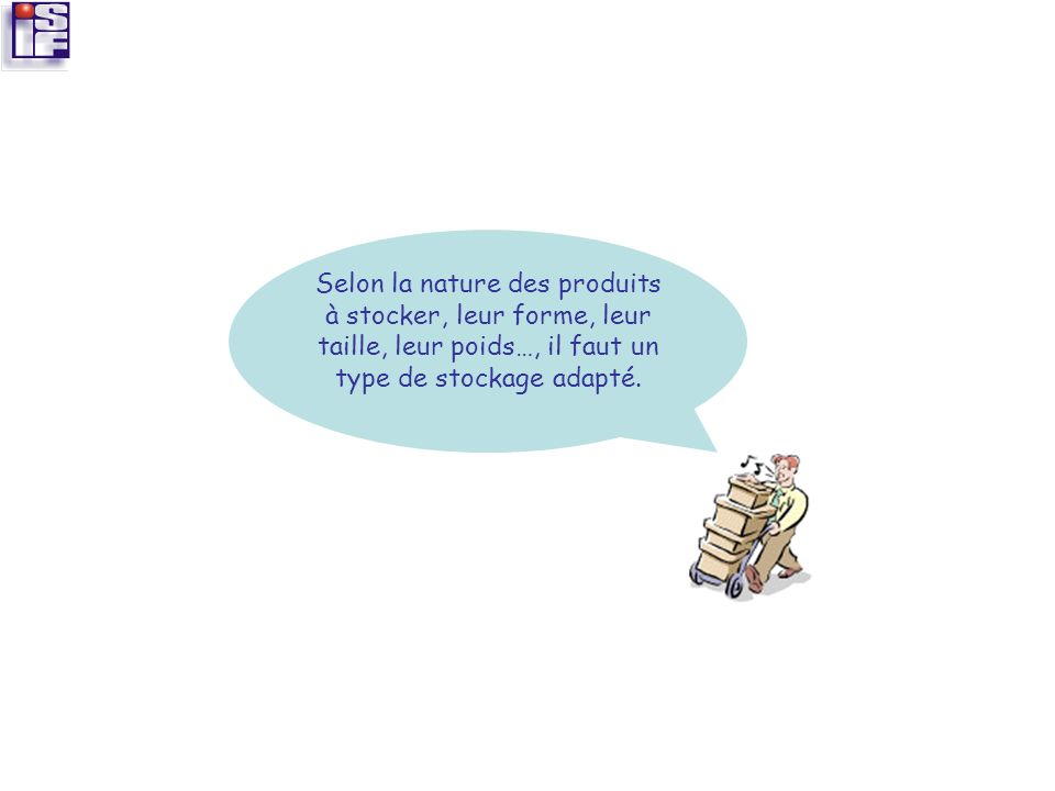 Selon la nature des produits à stocker, leur forme, leur taille, leur poids…, il faut un type de stockage adapté.