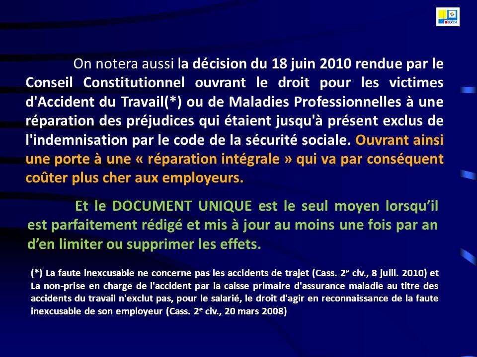 On notera aussi la décision du 18 juin 2010 rendue par le Conseil Constitutionnel ouvrant le droit pour les victimes d Accident du Travail(*) ou de Maladies Professionnelles à une réparation des préjudices qui étaient jusqu à présent exclus de l indemnisation par le code de la sécurité sociale. Ouvrant ainsi une porte à une « réparation intégrale » qui va par conséquent coûter plus cher aux employeurs.