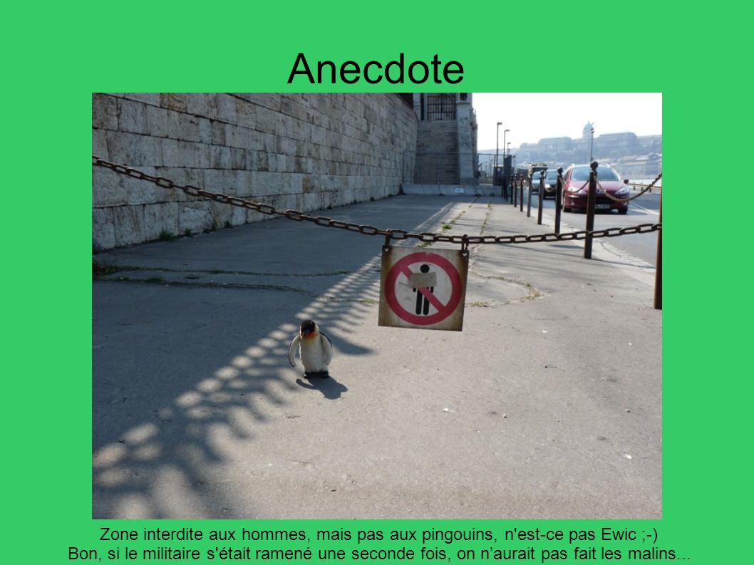 Anecdote Zone interdite aux hommes, mais pas aux pingouins, n est-ce pas Ewic ;-)