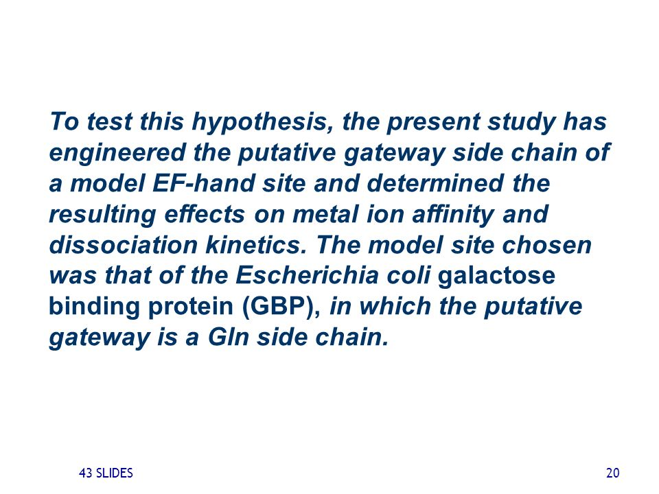 To test this hypothesis, the present study has engineered the putative gateway side chain of a model EF-hand site and determined the resulting effects on metal ion affinity and dissociation kinetics. The model site chosen was that of the Escherichia coli galactose binding protein (GBP), in which the putative gateway is a Gln side chain.