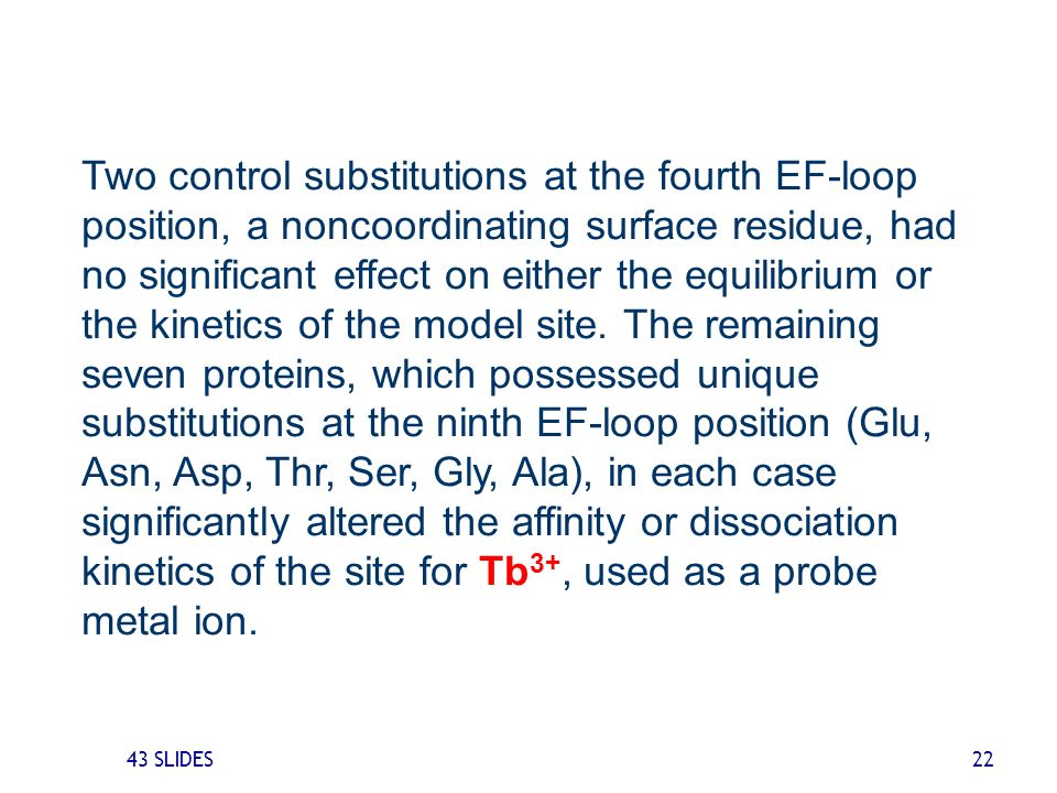 Two control substitutions at the fourth EF-loop position, a noncoordinating surface residue, had no significant effect on either the equilibrium or the kinetics of the model site. The remaining seven proteins, which possessed unique substitutions at the ninth EF-loop position (Glu, Asn, Asp, Thr, Ser, Gly, Ala), in each case significantly altered the affinity or dissociation kinetics of the site for Tb3+, used as a probe metal ion.