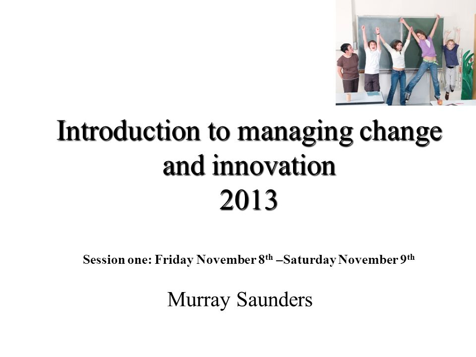 Introduction to managing change and innovation 2013 Session one: Friday November 8th –Saturday November 9th