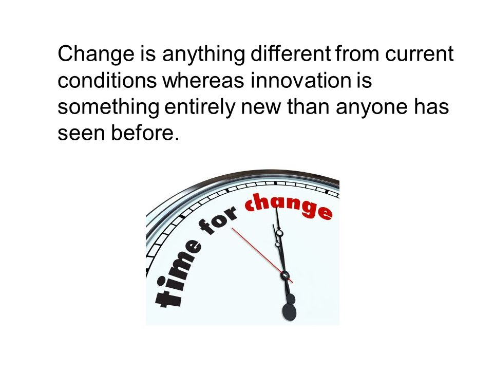 Change is anything different from current conditions whereas innovation is something entirely new than anyone has seen before.