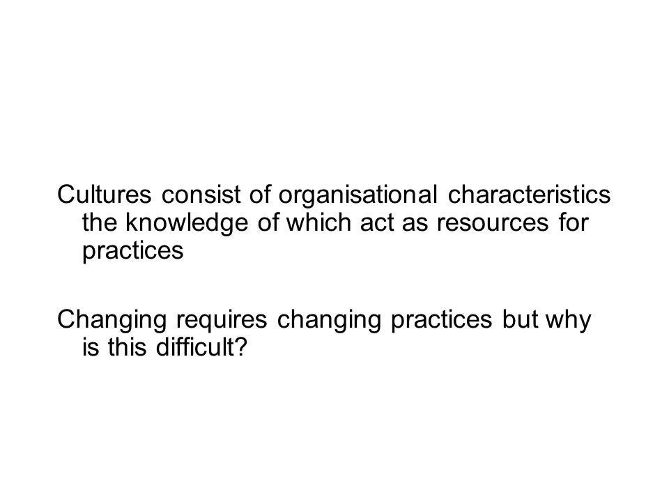 Cultures consist of organisational characteristics the knowledge of which act as resources for practices Changing requires changing practices but why is this difficult