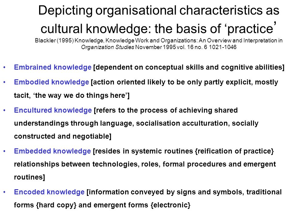 Depicting organisational characteristics as cultural knowledge: the basis of 'practice' Blackler (1995) Knowledge, Knowledge Work and Organizations: An Overview and Interpretation in Organization Studies November 1995 vol. 16 no. 6 1021-1046