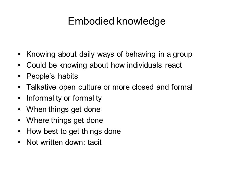 Embodied knowledge Knowing about daily ways of behaving in a group