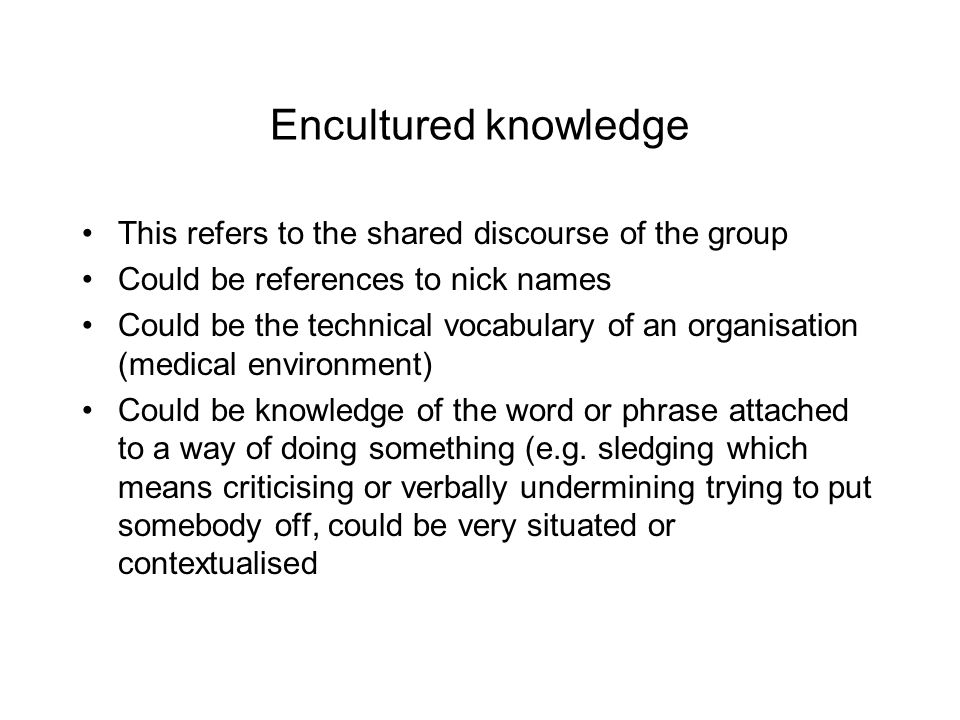 Encultured knowledge This refers to the shared discourse of the group