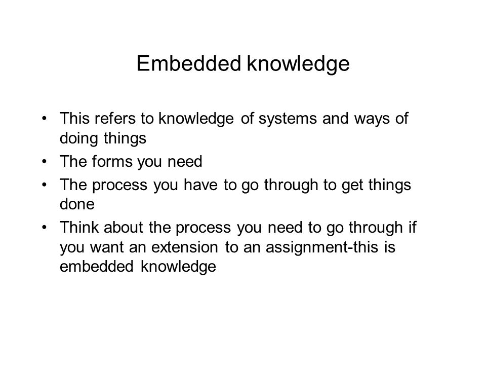 Embedded knowledge This refers to knowledge of systems and ways of doing things. The forms you need.