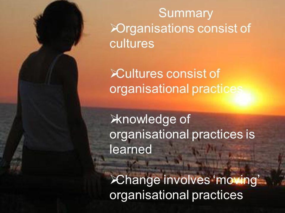 Summary Organisations consist of cultures. Cultures consist of organisational practices. knowledge of organisational practices is learned.