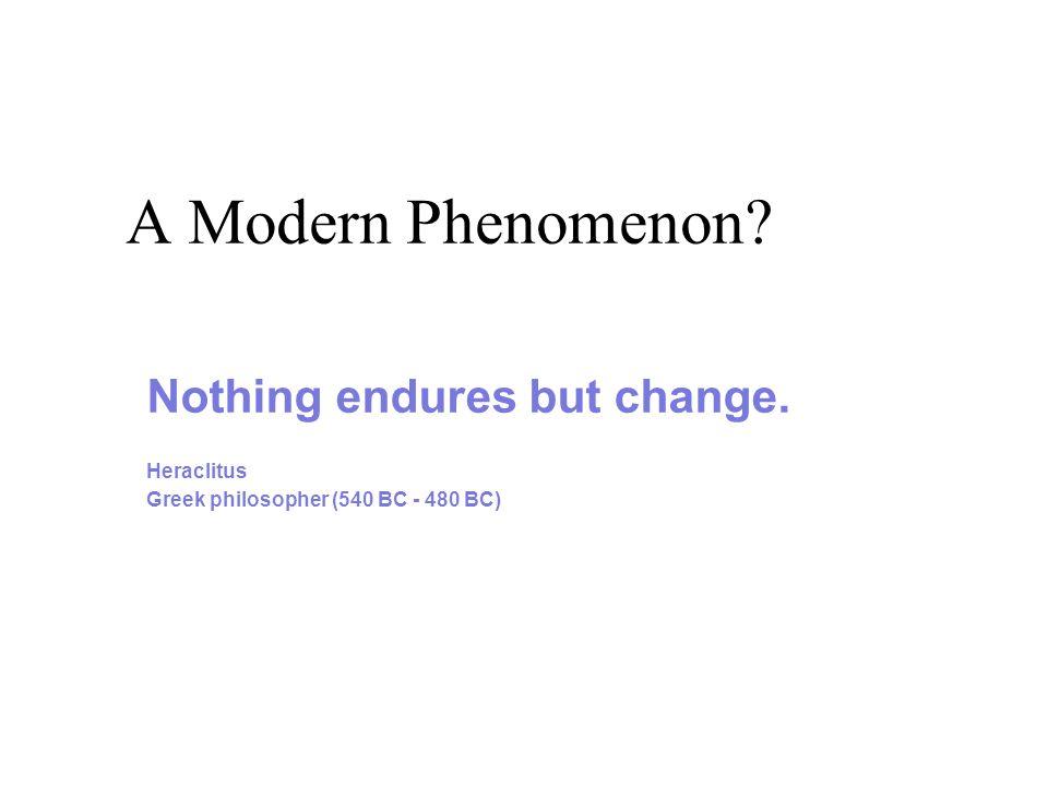 A Modern Phenomenon Nothing endures but change. Heraclitus