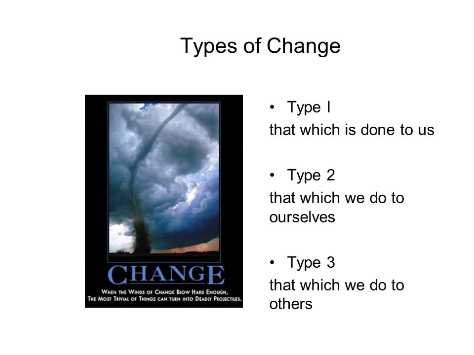Types of Change Type I that which is done to us Type 2