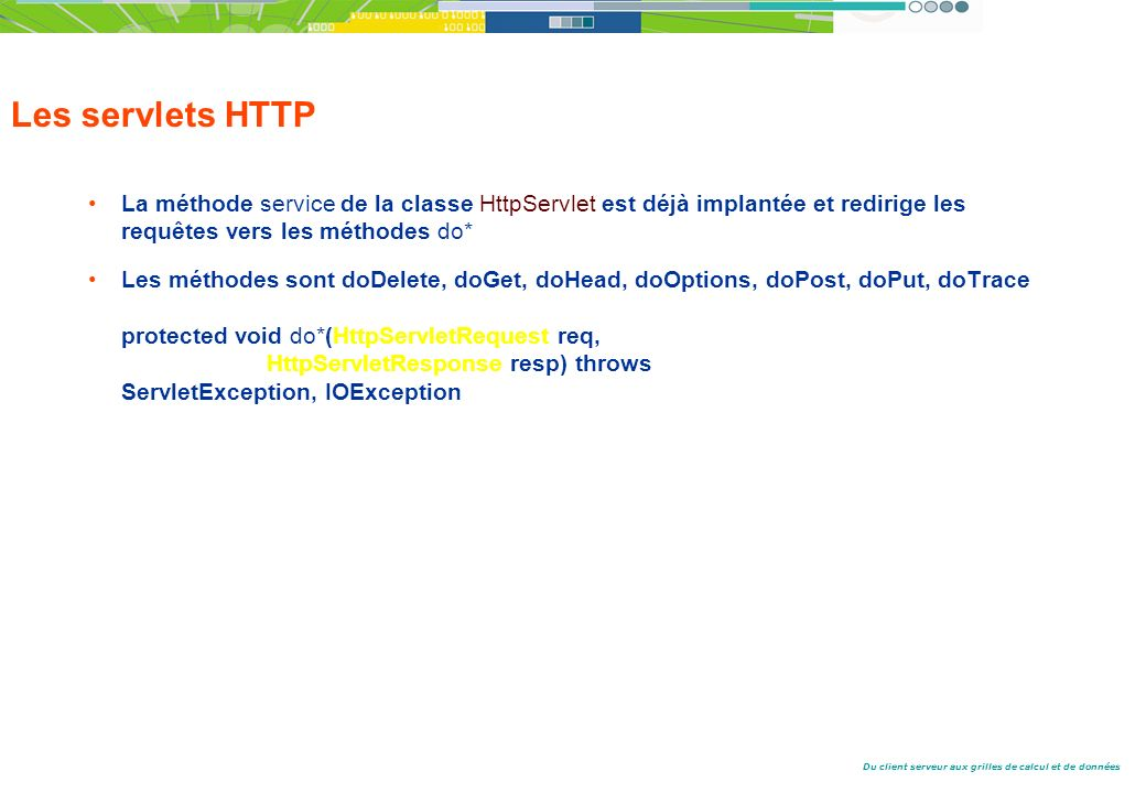 Les servlets HTTP La méthode service de la classe HttpServlet est déjà implantée et redirige les requêtes vers les méthodes do*