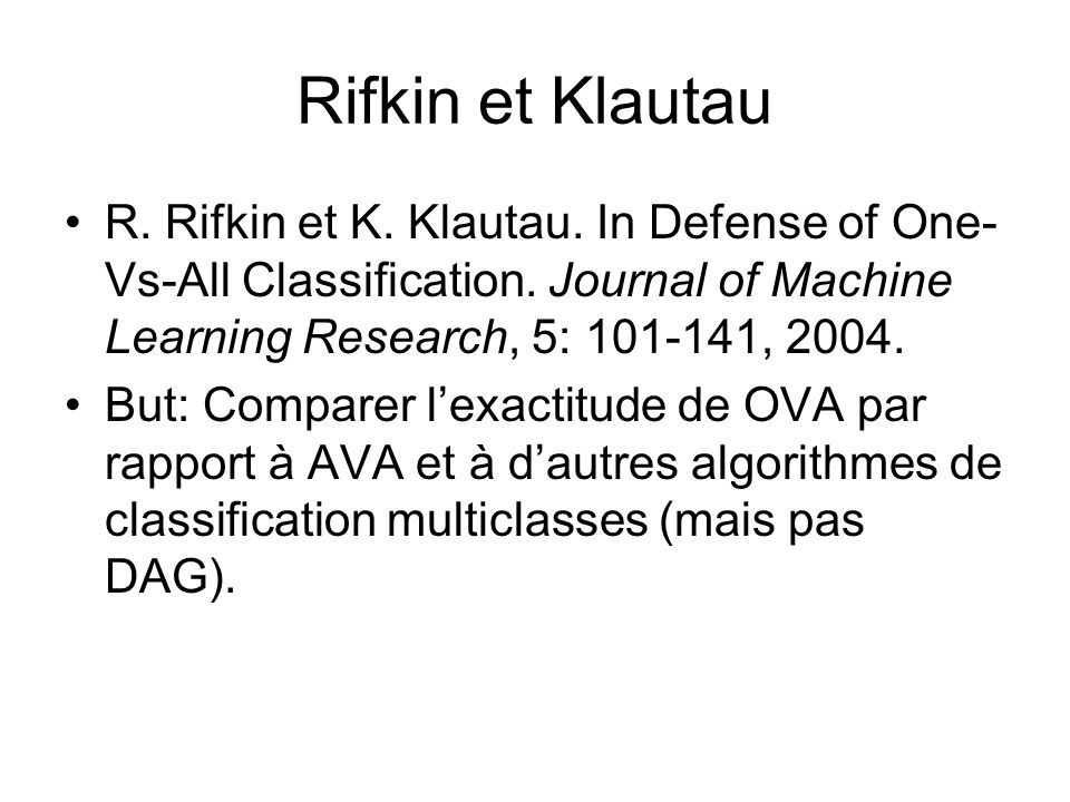 Rifkin et Klautau R. Rifkin et K. Klautau. In Defense of One-Vs-All Classification. Journal of Machine Learning Research, 5: 101-141, 2004.
