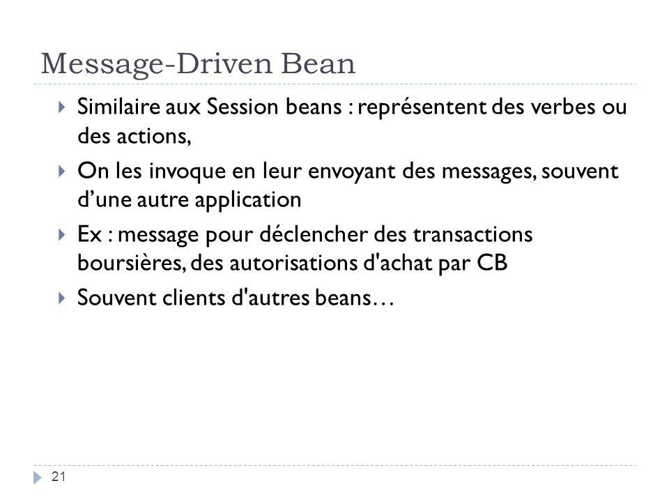 Message-Driven Bean Similaire aux Session beans : représentent des verbes ou des actions,