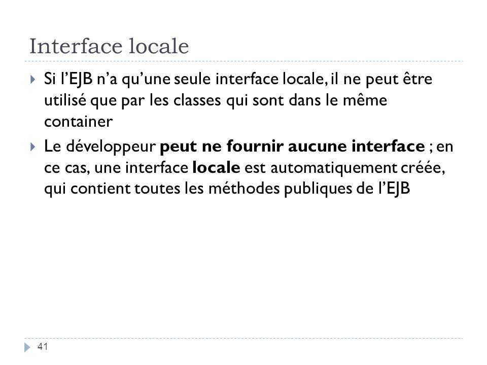Interface locale Si l'EJB n'a qu'une seule interface locale, il ne peut être utilisé que par les classes qui sont dans le même container.