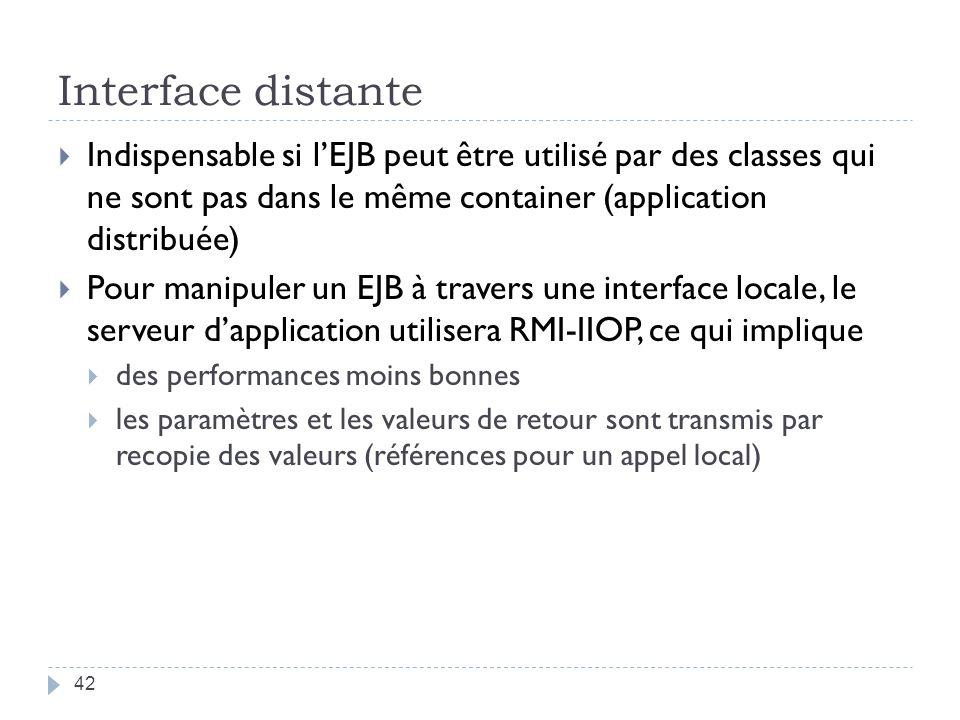 Interface distante Indispensable si l'EJB peut être utilisé par des classes qui ne sont pas dans le même container (application distribuée)