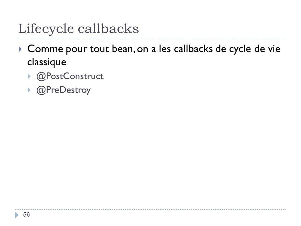 Lifecycle callbacks Comme pour tout bean, on a les callbacks de cycle de vie classique. @PostConstruct.