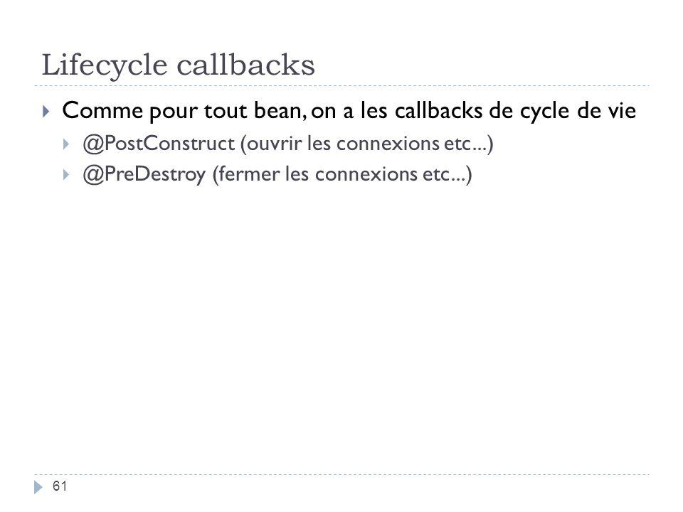 Lifecycle callbacks Comme pour tout bean, on a les callbacks de cycle de vie. @PostConstruct (ouvrir les connexions etc...)