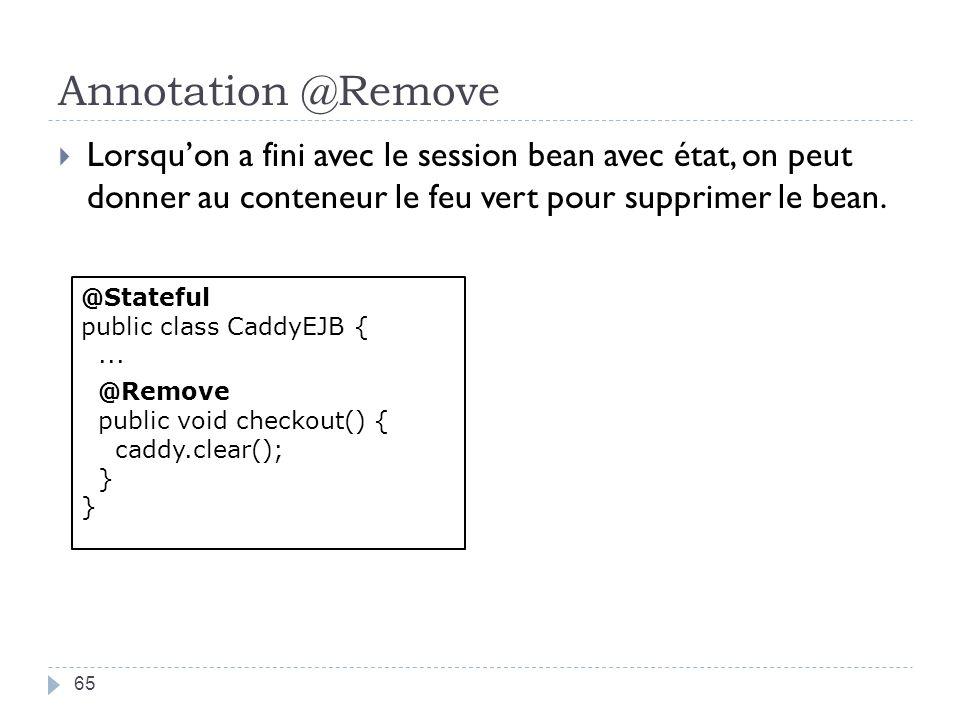 Annotation @Remove Lorsqu'on a fini avec le session bean avec état, on peut donner au conteneur le feu vert pour supprimer le bean.