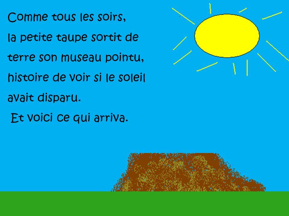Comme tous les soirs, la petite taupe sortit de. terre son museau pointu, histoire de voir si le soleil.
