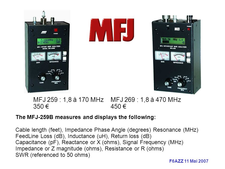 MFJ 259 : 1,8 à 170 MHz MFJ 269 : 1,8 à 470 MHz 350 € 450 € The MFJ-259B measures and displays the following:
